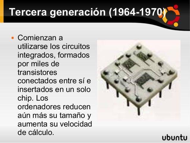 Tercera generación (1964-1970)   Comienzan a  utilizarse los circuitos  integrados, formados  por miles de  transistores ...