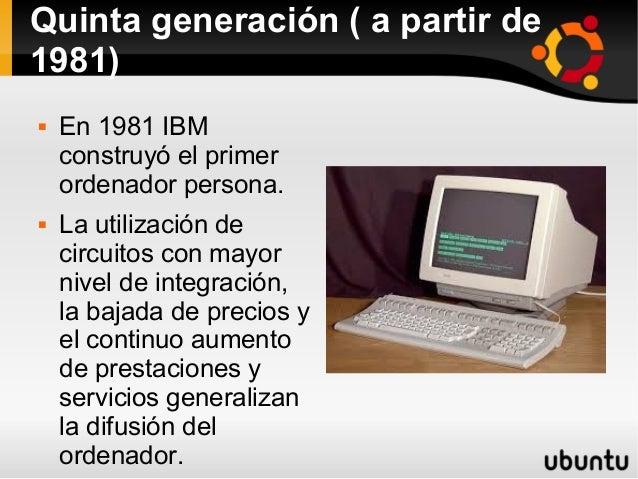 Quinta generación ( a partir de  1981)   En 1981 IBM  construyó el primer  ordenador persona.   La utilización de  circu...