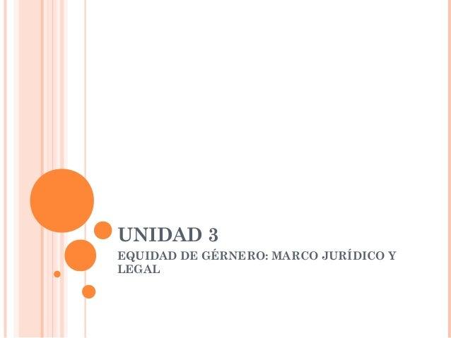 UNIDAD 3EQUIDAD DE GÉRNERO: MARCO JURÍDICO YLEGAL
