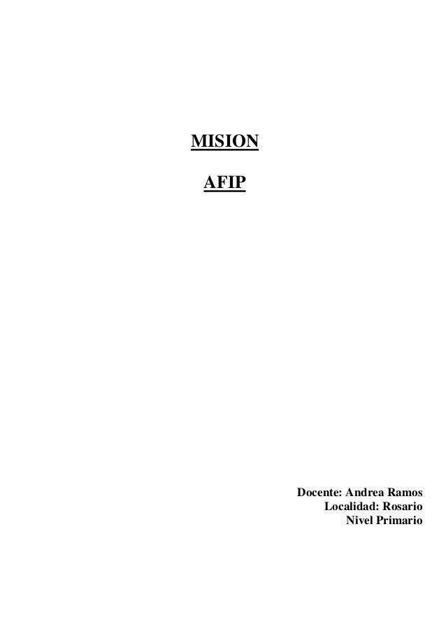 MISION AFIP  Docente: Andrea Ramos Localidad: Rosario Nivel Primario