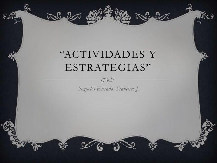 """""""ACTIVIDADES Y ESTRATEGIAS""""  Pozuelos Estrada, Francisco J."""