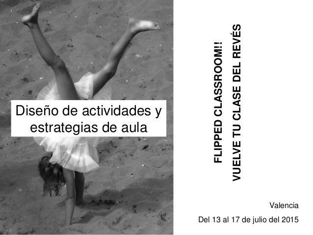 FLIPPEDCLASSROOM!! VUELVETUCLASEDELREVÉS Valencia Del 13 al 17 de julio del 2015 Diseño de actividades y estrategias de au...