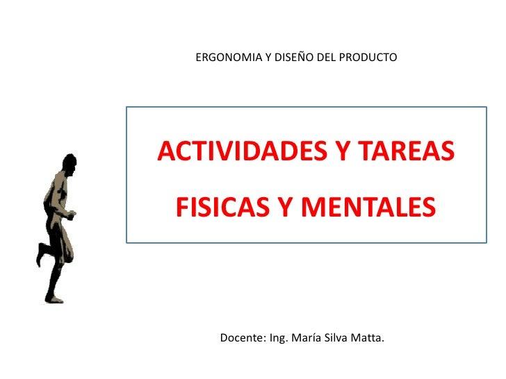 ERGONOMIA Y DISEÑO DEL PRODUCTOACTIVIDADES Y TAREAS FISICAS Y MENTALES     Docente: Ing. María Silva Matta.