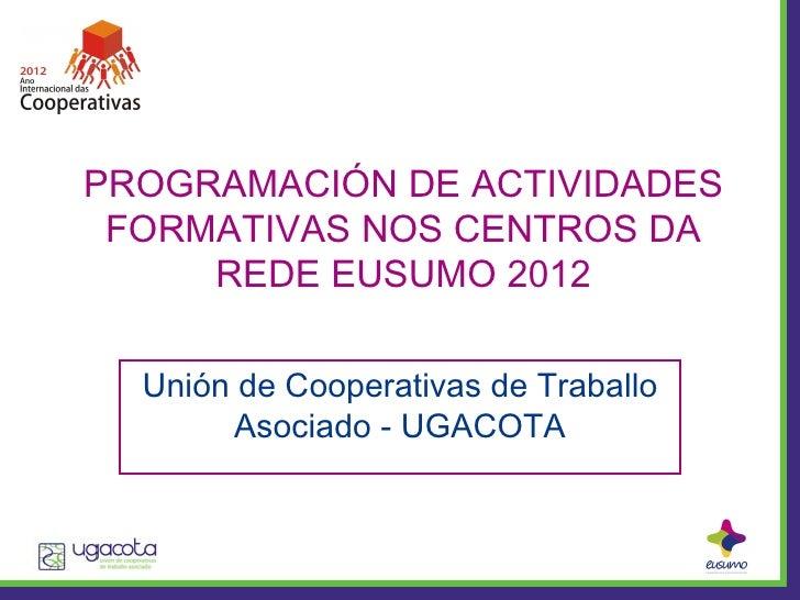 PROGRAMACIÓN DE ACTIVIDADES FORMATIVAS NOS CENTROS DA     REDE EUSUMO 2012  Unión de Cooperativas de Traballo       Asocia...