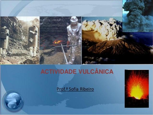 ACTIVIDADE VULCÂNICA    Prof.ª Sofia Ribeiro
