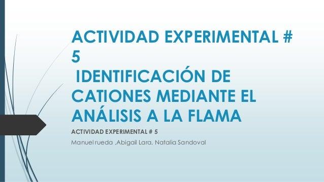 ACTIVIDAD EXPERIMENTAL #5IDENTIFICACIÓN DECATIONES MEDIANTE ELANÁLISIS A LA FLAMAACTIVIDAD EXPERIMENTAL # 5Manuel rueda ,A...