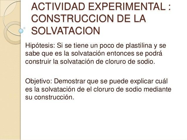 ACTIVIDAD EXPERIMENTAL :  CONSTRUCCION DE LA  SOLVATACIONHipótesis: Si se tiene un poco de plastilina y sesabe que es la s...