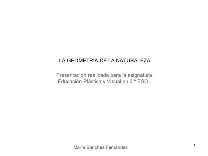Presentación realizada para la asignatura Educación Plástica y Visual en 3 º ESO. LA GEOMETRIA DE LA NATURALEZA María Sánc...