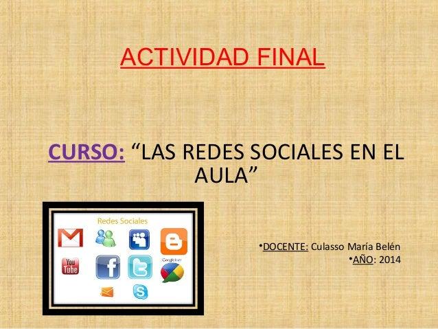 """ACTIVIDAD FINAL  CURSO: """"LAS REDES SOCIALES EN EL  AULA""""  •DOCENTE: Culasso María Belén  •AÑO: 2014"""