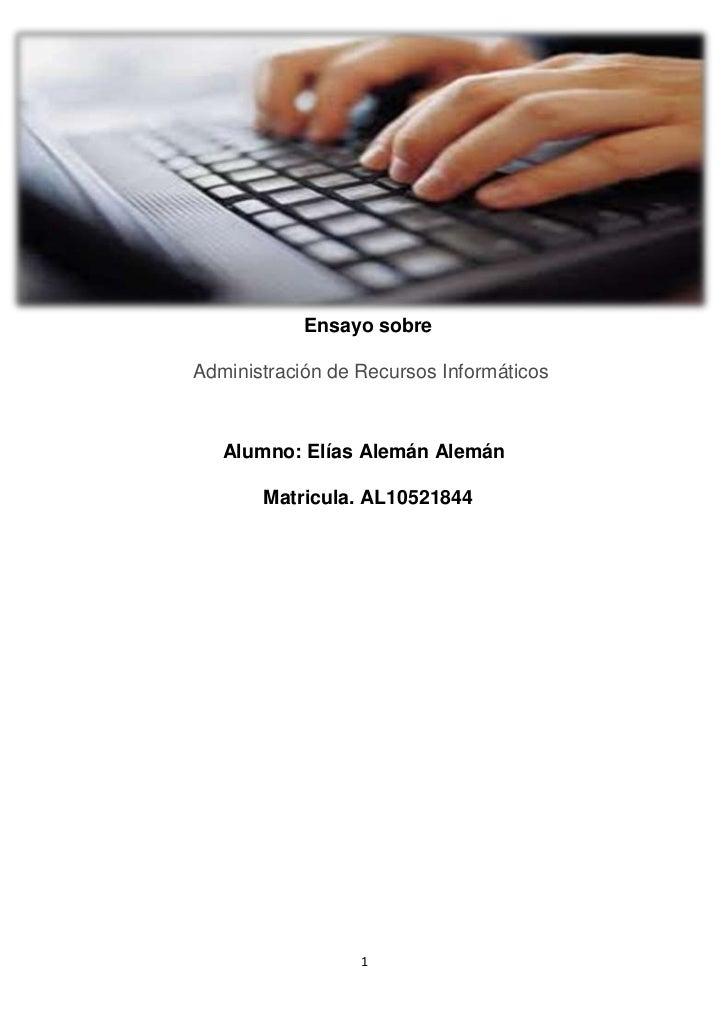 Ensayo sobreAdministración de Recursos Informáticos   Alumno: Elías Alemán Alemán       Matricula. AL10521844             ...