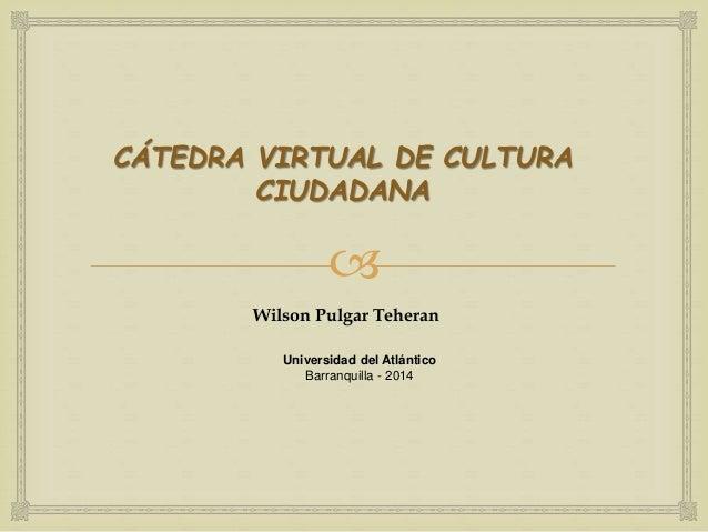 CÁTEDRA VIRTUAL DE CULTURA  CIUDADANA    Wilson Pulgar Teheran  Universidad del Atlántico  Barranquilla - 2014