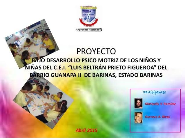 Abril 2015 Mariyully V. Ramírez Gustavo A. Rivas Participantes PROYECTO BAJO DESARROLLO PSICO MOTRIZ DE LOS NIÑOS Y NIÑAS ...