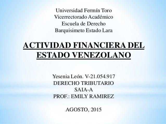 Universidad Fermín Toro Vicerrectorado Académico Escuela de Derecho Barquisimeto Estado Lara ACTIVIDAD FINANCIERA DEL ESTA...