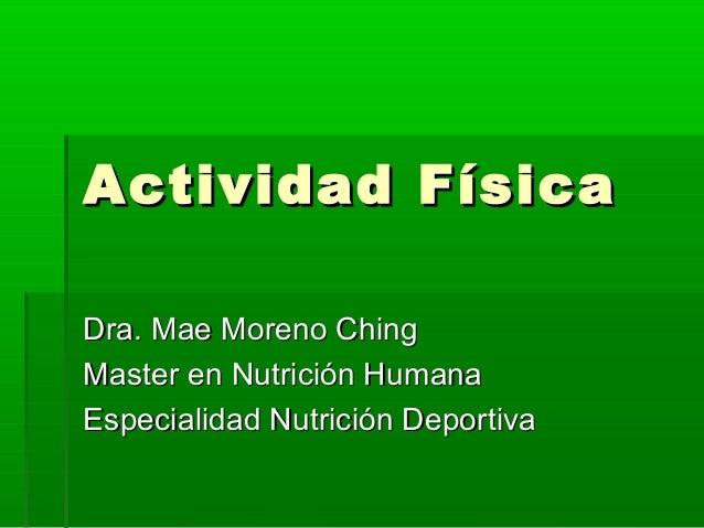 Actividad FísicaActividad Física Dra. Mae Moreno ChingDra. Mae Moreno Ching Master en Nutrición HumanaMaster en Nutrición ...