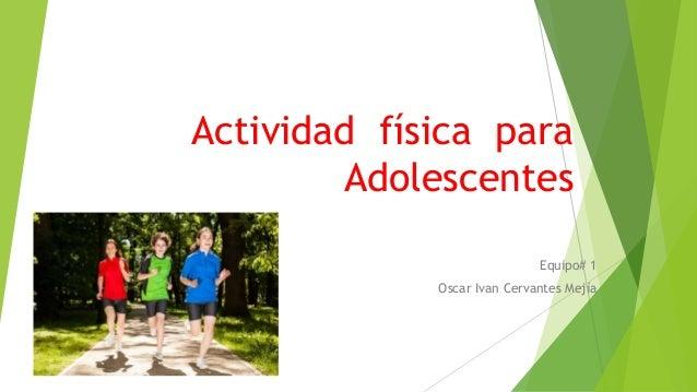 Actividad física para  Adolescentes  Equipo# 1  Oscar Ivan Cervantes Mejía