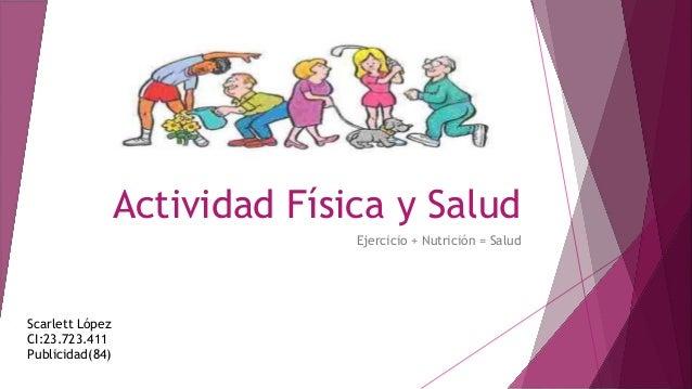 Actividad Física y Salud Ejercicio + Nutrición = Salud Scarlett López CI:23.723.411 Publicidad(84)