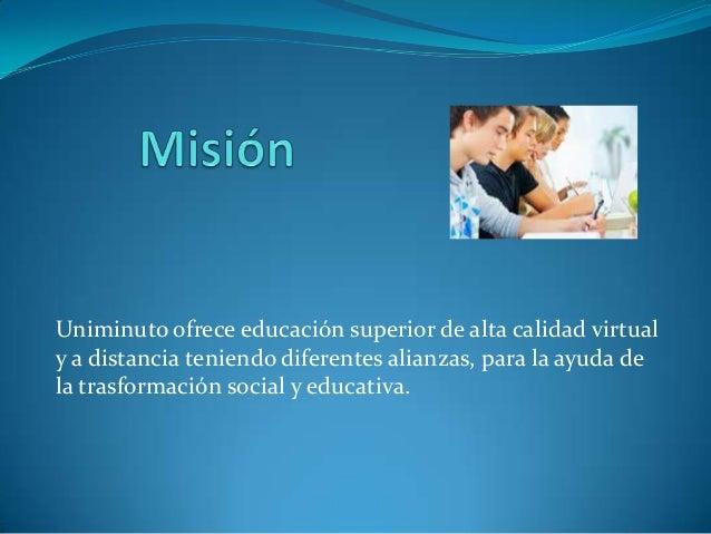 Uniminuto ofrece educación superior de alta calidad virtualy a distancia teniendo diferentes alianzas, para la ayuda dela ...