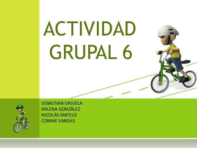 ACTIVIDAD GRUPAL 6 SEBASTIAN ORJUELA MILENA GONZÁLEZ NICOLÁS MATEUS CONNIE VARGAS