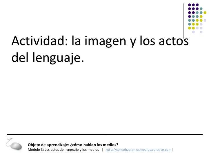Actividad: la imagen y los actosdel lenguaje.  Objeto de aprendizaje: ¿cómo hablan los medios?  Módulo 3: Los actos del le...