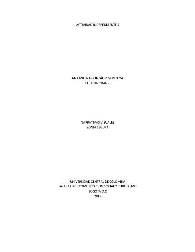 ACTIVIDAD INDEPENDIENTE 4 ANA MILENA GONZÁLEZ MONTOYA COD: 1023944666 NARRATIVAS VISUALES SONIA SEGURA UNIVERSIDAD CENTRAL...