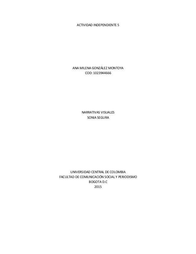 ACTIVIDAD INDEPENDIENTE 5 ANA MILENA GONZÁLEZ MONTOYA COD: 1023944666 NARRATIVAS VISUALES SONIA SEGURA UNIVERSIDAD CENTRAL...