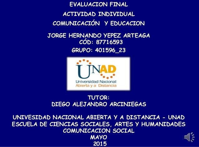 EVALUACION FINAL ACTIVIDAD INDIVIDUAL COMUNICACIÓN Y EDUCACION JORGE HERNANDO YEPEZ ARTEAGA CÓD: 87716593 GRUPO: 401596_23...