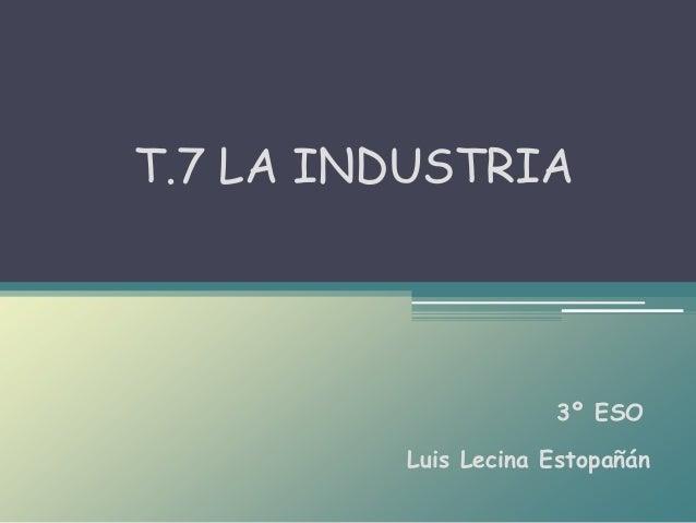 Luis Lecina Estopañán T.7 LA INDUSTRIA 3º ESO