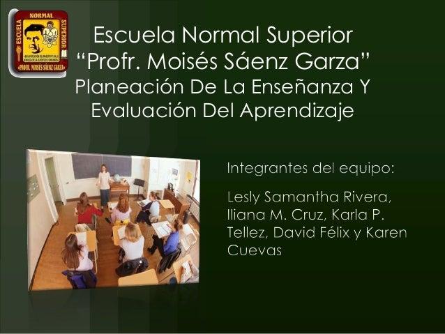 """Escuela Normal Superior""""Profr. Moisés Sáenz Garza""""Planeación De La Enseñanza YEvaluación Del Aprendizaje"""