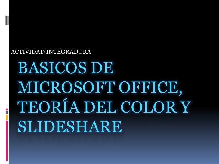ACTIVIDAD INTEGRADORA<br />BASICOS DE MICROSOFT OFFICE, Teoría DEL COLOR Y SLIDESHARE<br />