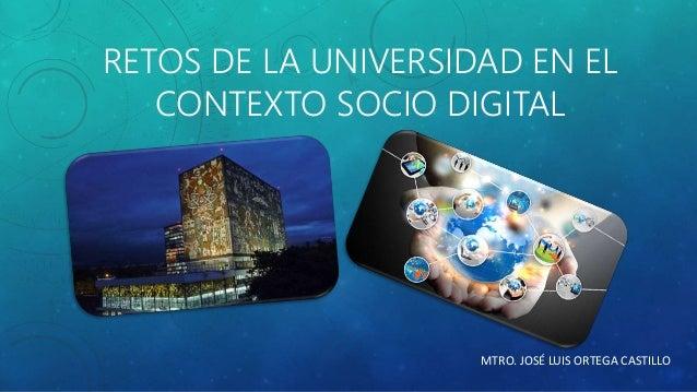 RETOS DE LA UNIVERSIDAD EN EL  CONTEXTO SOCIO DIGITAL  MTRO. JOSÉ LUIS ORTEGA CASTILLO