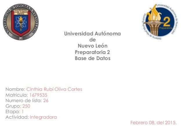 Universidad Autónoma de Nuevo León Preparatoria 2 Base de Datos Nombre: Cinthia Rubí Oliva Cortes Matricula: 1679535 Numer...