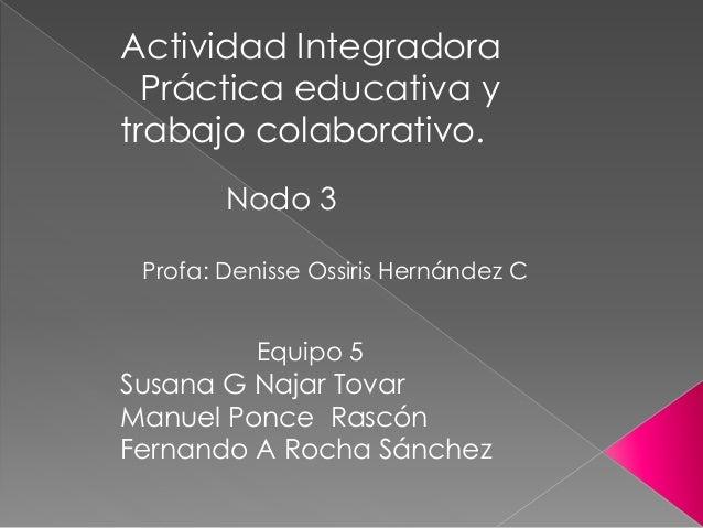 Actividad Integradora Práctica educativa y trabajo colaborativo. Nodo 3 Equipo 5 Susana G Najar Tovar Manuel Ponce Rascón ...
