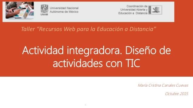 """Actividad integradora. Diseño de actividades con TIC María Cristina Canales Cuevas Octubre 2015 . Taller """"Recursos Web par..."""