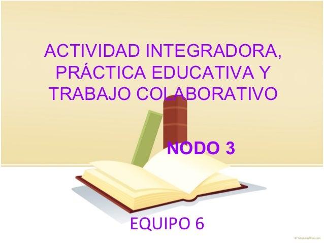 EQUIPO 6 ACTIVIDAD INTEGRADORA, PRÁCTICA EDUCATIVA Y TRABAJO COLABORATIVO NODO 3