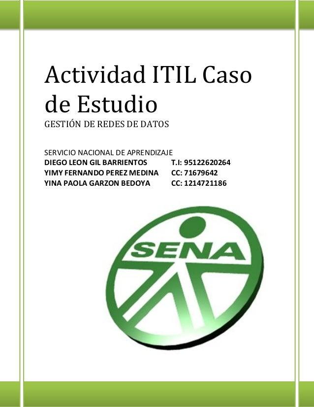 Actividad ITIL Caso de Estudio GESTIÓN DE REDES DE DATOS SERVICIO NACIONAL DE APRENDIZAJE DIEGO LEON GIL BARRIENTOS T.I: 9...