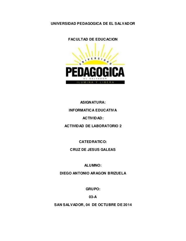 UNIVERSIDAD PEDAGOGICA DE EL SALVADOR  FACULTAD DE EDUCACION  ASIGNATURA:  INFORMATICA EDUCATIVA  ACTIVIDAD:  ACTIVIDAD DE...