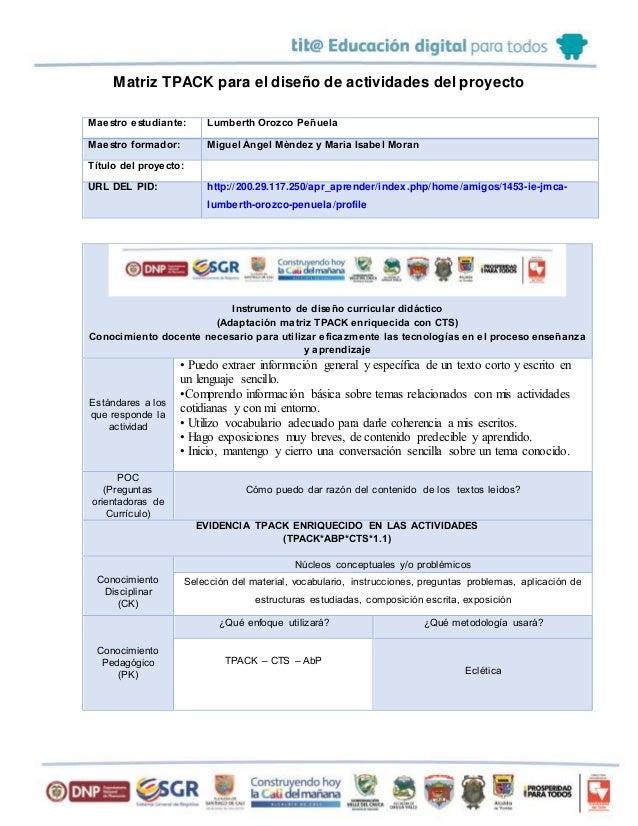 Matriz TPACK para el diseño de actividades del proyecto Maestro estudiante: Lumberth Orozco Peñuela Maestro formador: Migu...