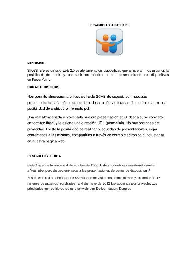 DESARROLLO SLIDESHARE  DEFINICION: SlideShare es un sitio web 2.0 de alojamiento de diapositivas que ofrece a los usuarios...
