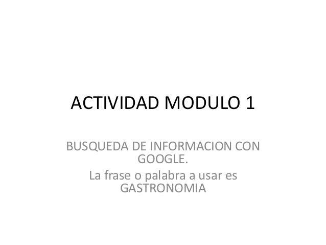 ACTIVIDAD MODULO 1 BUSQUEDA DE INFORMACION CON GOOGLE. La frase o palabra a usar es GASTRONOMIA