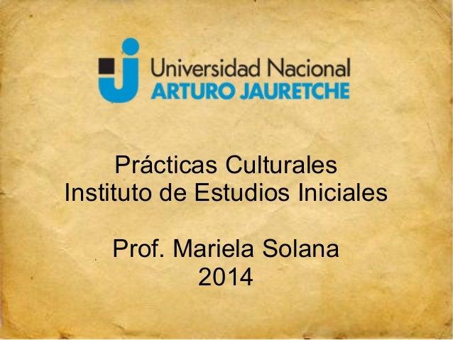 Prácticas Culturales  Instituto de Estudios Iniciales  Prof. Mariela Solana  2014