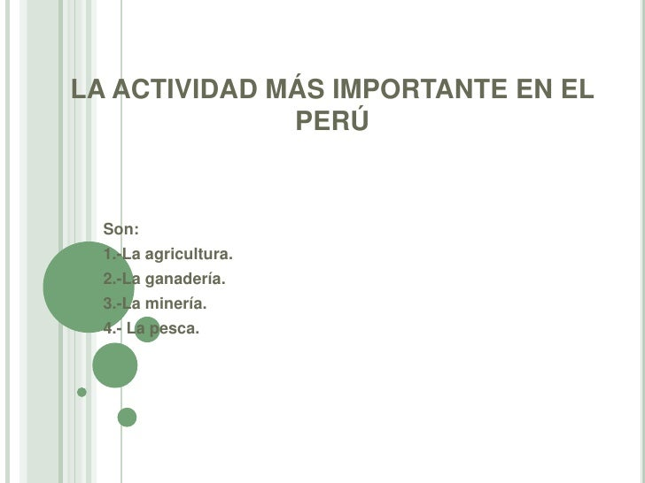LA ACTIVIDAD MÁS IMPORTANTE EN EL              PERÚ  Son:  1.-La agricultura.  2.-La ganadería.  3.-La minería.  4.- La pe...