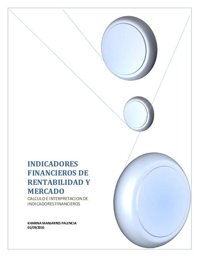 INDICADORES FINANCIEROS DE RENTABILIDAD Y MERCADO CALCULO E INTERPRETACIONDE INDICADORES FINANCIEROS KHARINA MANJARRES PAL...