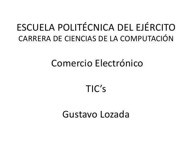 ESCUELA POLITÉCNICA DEL EJÉRCITOCARRERA DE CIENCIAS DE LA COMPUTACIÓN       Comercio Electrónico                TIC's     ...