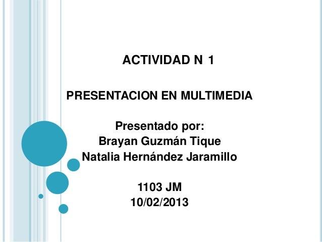 ACTIVIDAD N 1PRESENTACION EN MULTIMEDIA        Presentado por:    Brayan Guzmán Tique  Natalia Hernández Jaramillo        ...