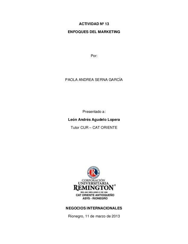 ACTIVIDAD Nº 13 ENFOQUES DEL MARKETING             Por:PAOLA ANDREA SERNA GARCÍA         Presentado a: León Andrés Agudelo...