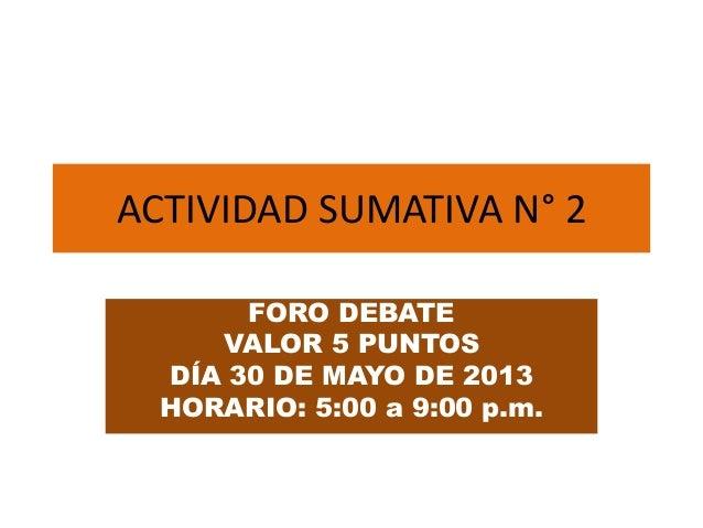 ACTIVIDAD SUMATIVA N° 2FORO DEBATEVALOR 5 PUNTOSDÍA 30 DE MAYO DE 2013HORARIO: 5:00 a 9:00 p.m.