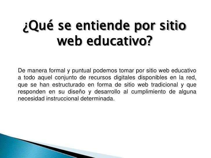 ¿Qué se entiende por sitio web educativo?<br />De manera formal y puntual podemos tomar por sitio web educativo a todo aqu...