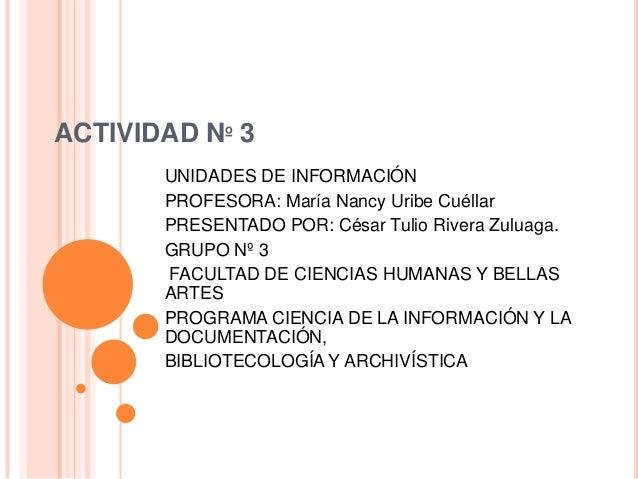 ACTIVIDAD Nº 3 UNIDADES DE INFORMACIÓN PROFESORA: María Nancy Uribe Cuéllar PRESENTADO POR: César Tulio Rivera Zuluaga. GR...