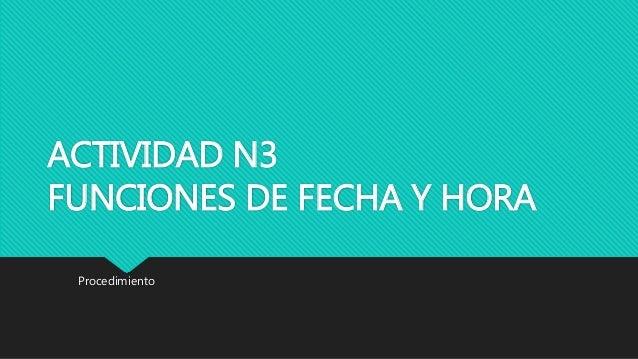 ACTIVIDAD N3 FUNCIONES DE FECHA Y HORA Procedimiento