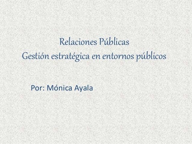 Relaciones Públicas Gestión estratégica en entornos públicos Por: Mónica Ayala